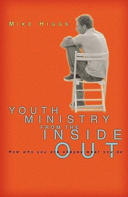 Youth Ministry from the Inside Out: How Who You Are Shapes What You Do  by  Mike Higgs