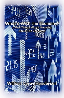 Whats with the Economy? a Few Things Worth Knowing about the Economy William Leroy Henderson