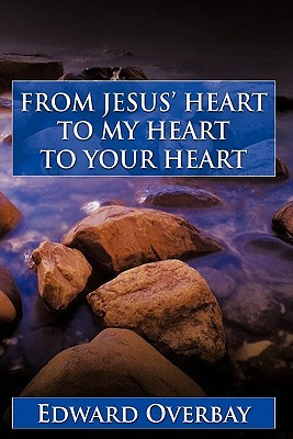 From Jesus Heart to My Heart to Your Heart Edward Overbay
