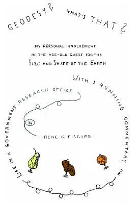 Geodesy? Whats That?: My Personal Involvement in the Age-Old Quest for the Size and Shape of the Earth  by  Irene K. Fischer