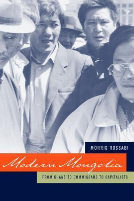 Modern Mongolia: From Khans to Commissars to Capitalists  by  Morris Rossabi