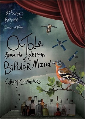 A Tale from the Depths of a Bipolar Mind: A Journey Beyond Imagination  by  Gray Chavannes