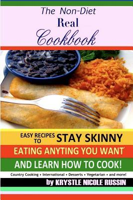 The Non-Diet Real Cookbook: Easy Recipes to Stay Skinny Eating Anything You Want and Learn How to Cook! Krystle Nicole Russin