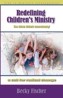 Redefining Childrens Ministry in the 21st Century: A Call for Radical Change! Becky Fischer