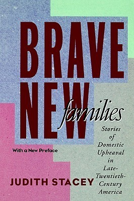 Brave New Families: Stories of Domestic Upheaval in Late-Twentieth-Century America Judith Stacey