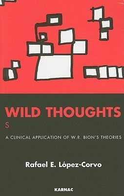 Wild Thoughts Searching for a Thinker: A Clinical Application of W. R. Bions Theories  by  Rafael E. López-Corvo