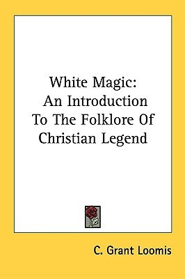 White Magic: An Introduction to the Folklore of Christian Legend C. Grant Loomis