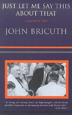 Just Let Me Say This About That: A Narrative Poem John Bricuth