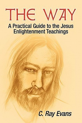 The Way: A Practical Guide to the Jesus Enlightenment Teachings  by  C. Ray Evans