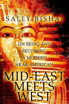 Mid-East Meets West: On Being and Becoming a Modern Arab American  by  Sally Bishai