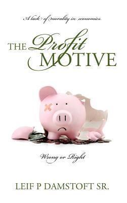 The Profit Motive a Lack of Morality in Economics: Wrong or Right: The Prophets Motive Bringing Morality Into Economics: Right or Wrong  by  Leif P. Damstoft Sr