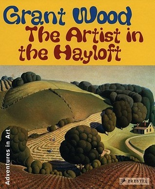 Grant Wood: The Artist in the Hayloft (Adventures in Art Deba Foxley Leach