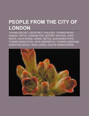 People from the City of London: Thomas Becket, Geoffrey Chaucer, Thomas More, Samuel Pepys, John Milton, Jeffrey Archer, John Keats, John Donne  by  Books LLC