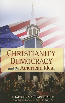 Christianity, Democracy, and the American Ideal: A Jacques Maritain Reader Jacques Maritain