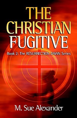 The Christian Fugitive (Resurrection Dawn, #2) M. Sue Alexander