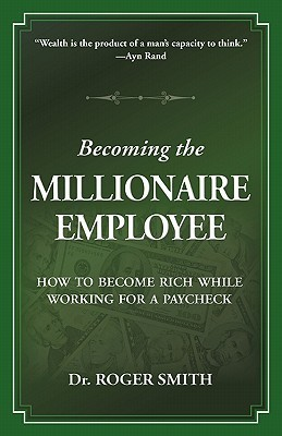 Becoming the Millionaire Employee: How to Become Rich While Working for a Paycheck  by  Roger Dean Smith