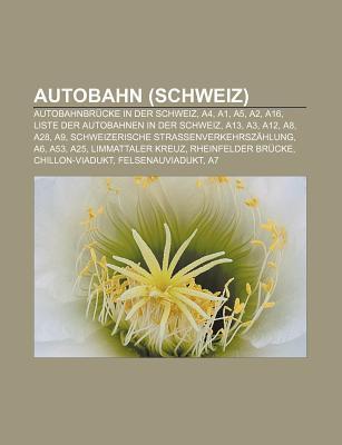 Autobahn (Schweiz): Autobahnbr Cke in Der Schweiz, A4, A1, A5, A2, A16, Liste Der Autobahnen in Der Schweiz, A13, A3, A12, A8, A28, A9 Books LLC