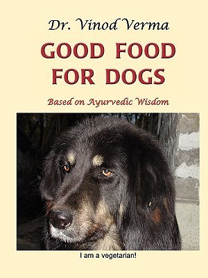Good Food for Dogs: Based on Ayurvedic Wisdom  by  Vinod Verma (dr)