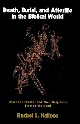 Death, Burial, and Afterlife in the Biblical World: How the Israelites and Their Neighbors Treated the Dead Rachel S. Hallote