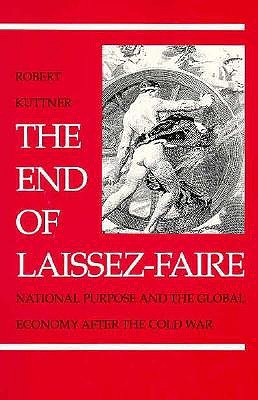 The End of Laissez-Faire: National Purpose and the Global Economy After the Cold War Robert Kuttner
