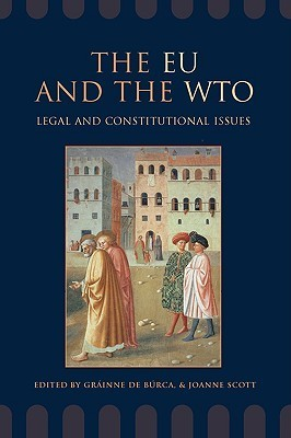The EU and the WTO: Legal and Constitutional Issues  by  Joanne Scott