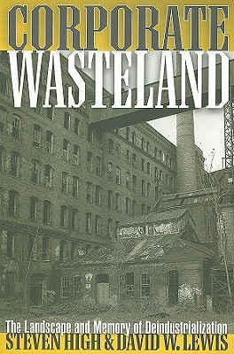Corporate Wasteland: The Landscape and Memory of Deindustrialization Steven High