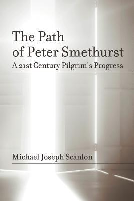 The Path of Peter Smethurst: A 21st Century Pilgrims Progress Michael Joseph Scanlon
