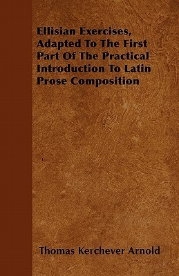 Ellisian Exercises, Adapted to the First Part of the Practical Introduction to Latin Prose Composition  by  Thomas Kerchever Arnold