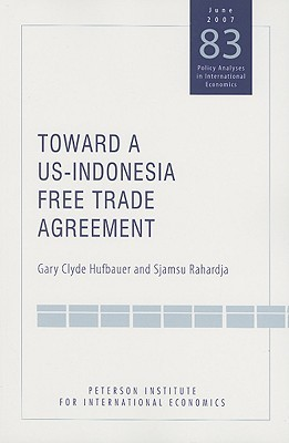 Toward a Us-indonesia Free Trade Agreement: Issues and Opportunities (Policy Analyses in International Economics) Gary Clyde Hufbauer