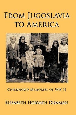 From Jugoslavia To America: Childhood Memories Of Ww Ii  by  Elisabeth Horvath Dunman