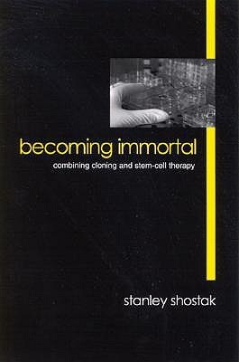 Becoming Immortal: Combining Cloning and Stem-Cell Therapy  by  Stanley Shostak