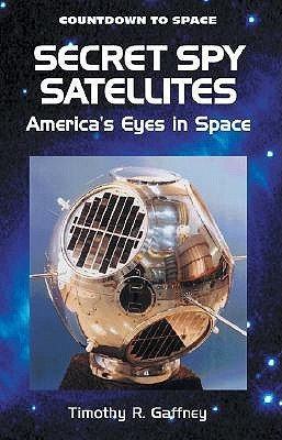 Secret Spy Satellites: Americas Eyes in Space  by  Timothy R. Gaffney