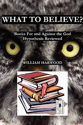 What to Believe? Books for and Against the God Hypothesis Reviewed William Harwood