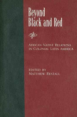 Beyond Black and Red: African-Native Relations in Colonial Latin America  by  Matthew Restall