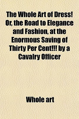 The Whole Art of Dress! Or, the Road to Elegance and Fashion, at the Enormous Saving of Thirty Per Cent!!!  by  a Cavalry Officer by Whole art