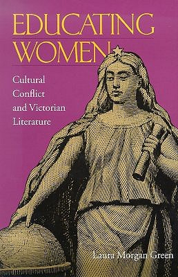 Educating Women: Cultural Conflict & Victorian Literature Laura Morgan Green