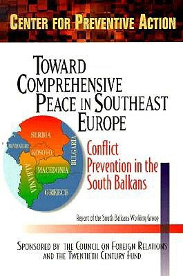 Toward Comprehensive Peace In Southeast Europe: Conflict Prevention In The South Balkans: Report Of The South Balkans Working Group Of The Council On Foreign Relations, Center For Preventive Action Barnett R. Rubin