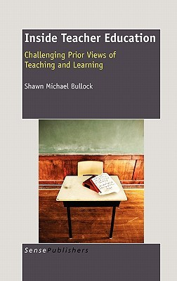 Inside Teacher Education: Challenging Prior Views of Teaching and Learning Shawn Michael Bullock
