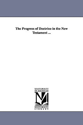 The Progress of Doctrine in the New Testament ...  by  Thomas Dehany Bernard