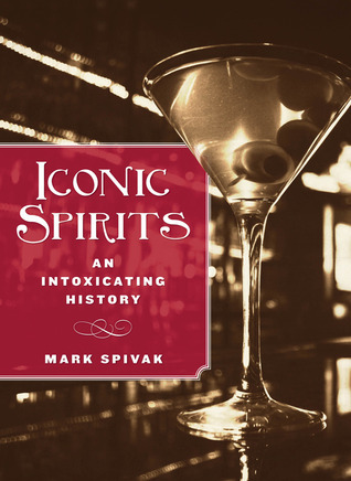 Iconic Spirits: An Intoxicating History Mark Spivak