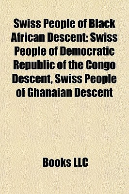 Swiss People of Black African Descent: Swiss People of Democratic Republic of the Congo Descent, Swiss People of Ghanaian Descent  by  Books LLC