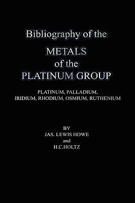 Bibliography Of The Metals Of The Platinum Group   Platinum, Palladium, Iridium, Rhodium, Osmium, Ruthenium  by  James Lewis Howe