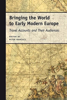 Bringing the World to Early Modern Europe: Travel Accounts and Their Audiences Peter C. Mancall