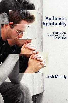 Authentic Spirituality: Finding God Without Losing Your Mind  by  Josh Moody