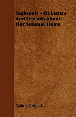 Taghconic Or, Letters and Legends about Our Summer Home  by  Godfrey Greylock