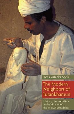 The Modern Neighbors of Tutankhamun: History, Life, and Work in the Villages of the Theban West Bank  by  Kees van der Spek