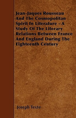 Jean-Jaques Rousseau and the Cosmopolitan Spirit in Literature - A Study of the Literary Relations Between France and England During the Eighteenth Ce Joseph Texte