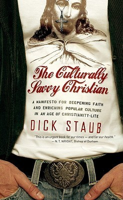 The Culturally Savvy Christian: A Manifesto for Deepening Faith and Enriching Popular Culture in an Age of Christianity-Lite  by  Dick Staub
