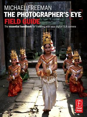 Photographers Eye Field Guide: The Essential Handbook to Travelling with Your Digital Slr Camera Michael Freeman