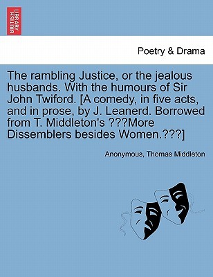 The Rambling Justice, or the Jealous Husbands. with the Humours of Sir John Twiford. [A Comedy, in Five Acts, and in Prose, J. Leanerd. Borrowed from T. Middletons More Dissemblers Besides Women.] by Anonymous